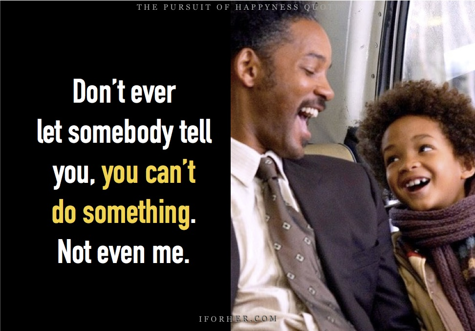 Pursuit Of Happiness Quotes: Don't ever let somebody tell you you can't do something. Not even me.